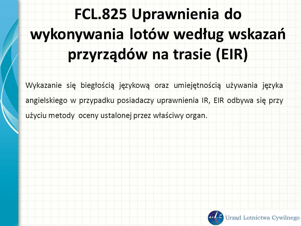 FCL.825 Uprawnienia do wykonywania lotów według wskazań przyrządów na trasie (EIR) Wykazanie się biegłością językową oraz umiejętnością używania języka angielskiego w przypadku posiadaczy uprawnienia IR, EIR odbywa się przy użyciu metody oceny ustalonej przez właściwy organ.