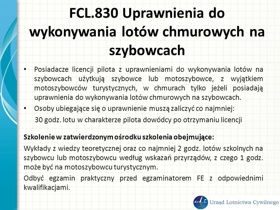 FCL.830 Uprawnienia do wykonywania lotów chmurowych na szybowcach Posiadacze licencji pilota z uprawnieniami do wykonywania lotów na szybowcach użytkują szybowce lub motoszybowce, z wyjątkiem motoszybowców turystycznych, w chmurach tylko jeżeli posiadają uprawnienia do wykonywania lotów chmurowych na szybowcach.