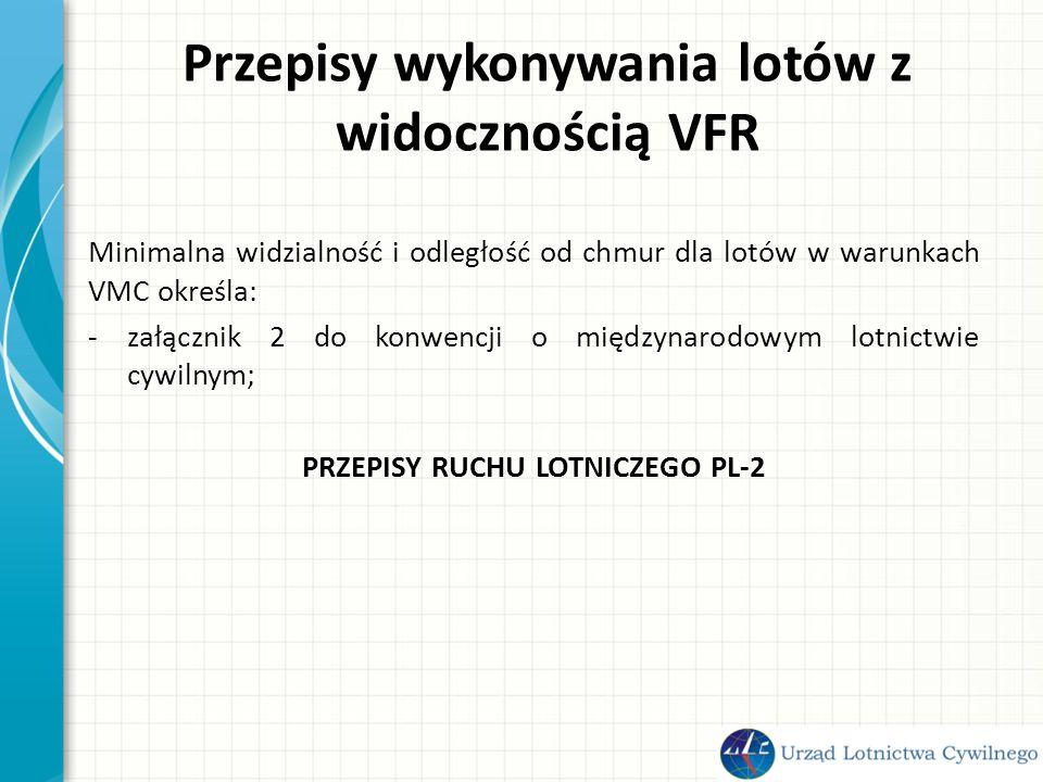 Przepisy wykonywania lotów z widocznością VFR Minimalna widzialność i odległość od chmur dla lotów w warunkach VMC określa: -załącznik 2 do konwencji o międzynarodowym lotnictwie cywilnym; PRZEPISY RUCHU LOTNICZEGO PL-2