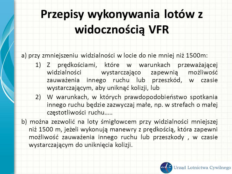 Przepisy wykonywania lotów z widocznością VFR a) przy zmniejszeniu widzialności w locie do nie mniej niż 1500m: 1)Z prędkościami, które w warunkach przeważającej widzialności wystarczająco zapewnią możliwość zauważenia innego ruchu lub przeszkód, w czasie wystarczającym, aby uniknąć kolizji, lub 2)W warunkach, w których prawdopodobieństwo spotkania innego ruchu będzie zazwyczaj małe, np.