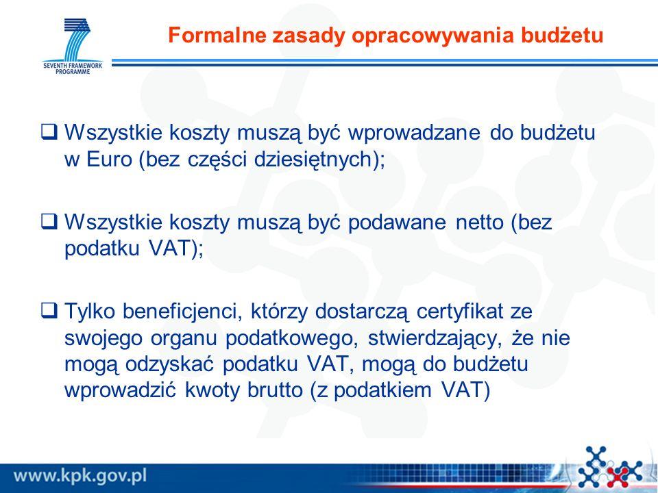 Formalne zasady opracowywania budżetu Wszystkie koszty muszą być wprowadzane do budżetu w Euro (bez części dziesiętnych); Wszystkie koszty muszą być podawane netto (bez podatku VAT); Tylko beneficjenci, którzy dostarczą certyfikat ze swojego organu podatkowego, stwierdzający, że nie mogą odzyskać podatku VAT, mogą do budżetu wprowadzić kwoty brutto (z podatkiem VAT)