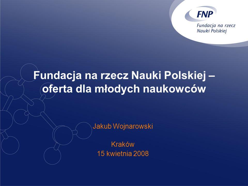 Fundacja na rzecz Nauki Polskiej – oferta dla młodych naukowców Jakub Wojnarowski Kraków 15 kwietnia 2008
