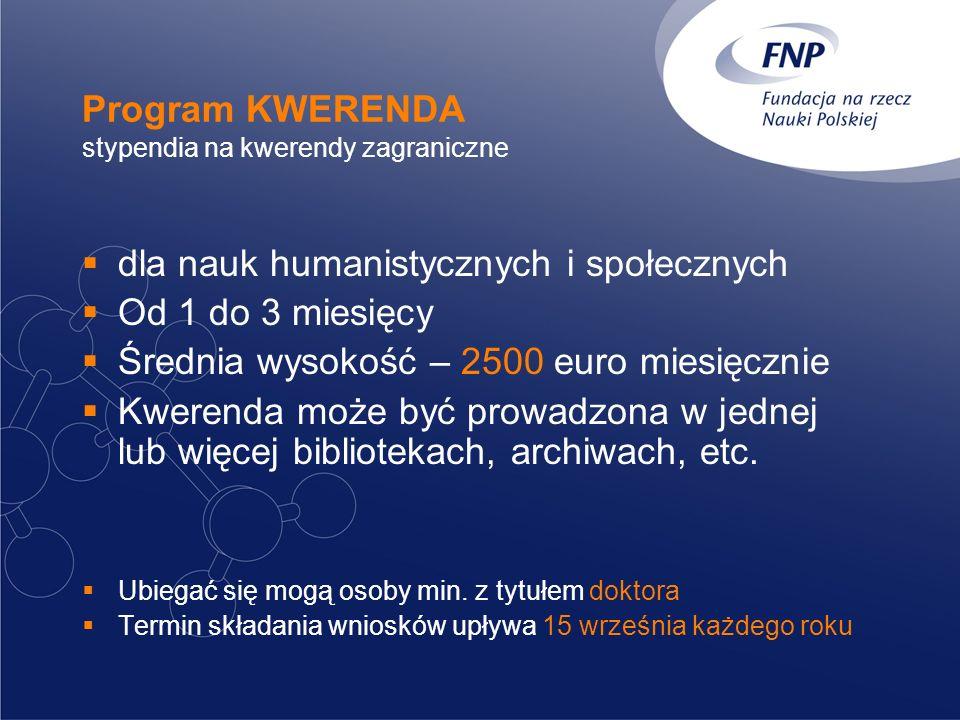 Program KWERENDA stypendia na kwerendy zagraniczne dla nauk humanistycznych i społecznych Od 1 do 3 miesięcy Średnia wysokość – 2500 euro miesięcznie Kwerenda może być prowadzona w jednej lub więcej bibliotekach, archiwach, etc.