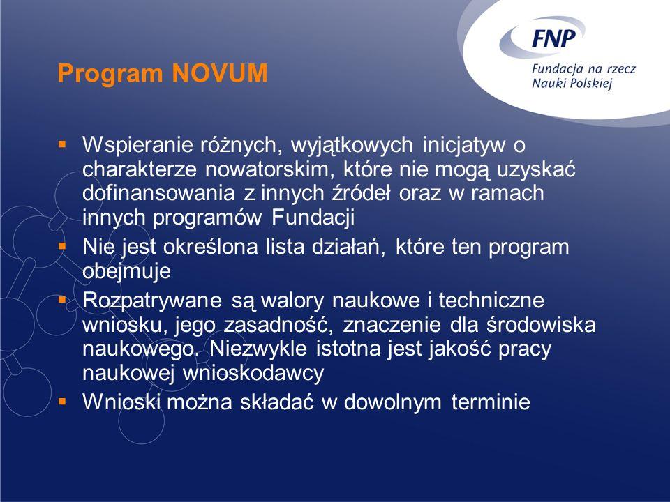 Program NOVUM Wspieranie różnych, wyjątkowych inicjatyw o charakterze nowatorskim, które nie mogą uzyskać dofinansowania z innych źródeł oraz w ramach innych programów Fundacji Nie jest określona lista działań, które ten program obejmuje Rozpatrywane są walory naukowe i techniczne wniosku, jego zasadność, znaczenie dla środowiska naukowego.