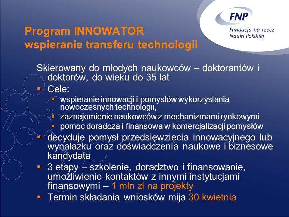 Program INNOWATOR wspieranie transferu technologii Skierowany do młodych naukowców – doktorantów i doktorów, do wieku do 35 lat Cele: wspieranie innowacji i pomysłów wykorzystania nowoczesnych technologii, zaznajomienie naukowców z mechanizmami rynkowymi pomoc doradcza i finansowa w komercjalizacji pomysłów decyduje pomysł przedsięwzięcia innowacyjnego lub wynalazku oraz doświadczenia naukowe i biznesowe kandydata 3 etapy – szkolenie, doradztwo i finansowanie, umożliwienie kontaktów z innymi instytucjami finansowymi – 1 mln zł na projekty Termin składania wniosków mija 30 kwietnia