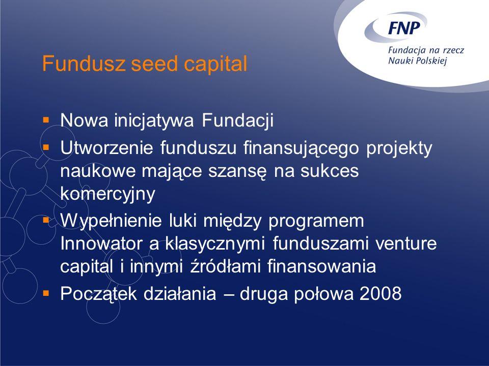 Fundusz seed capital Nowa inicjatywa Fundacji Utworzenie funduszu finansującego projekty naukowe mające szansę na sukces komercyjny Wypełnienie luki między programem Innowator a klasycznymi funduszami venture capital i innymi źródłami finansowania Początek działania – druga połowa 2008