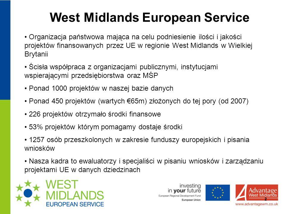 West Midlands European Service 2 Organizacja państwowa mająca na celu podniesienie ilości i jakości projektów finansowanych przez UE w regionie West Midlands w Wielkiej Brytanii Ścisła współpraca z organizacjami publicznymi, instytucjami wspierającymi przedsiębiorstwa oraz MŚP Ponad 1000 projektów w naszej bazie danych Ponad 450 projektów (wartych 65m) złożonych do tej pory (od 2007) 226 projektów otrzymało środki finansowe 53% projektów którym pomagamy dostaje środki 1257 osób przeszkolonych w zakresie funduszy europejskich i pisania wniosków Nasza kadra to ewaluatorzy i specjaliści w pisaniu wniosków i zarządzaniu projektami UE w danych dziedzinach