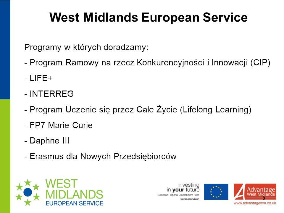 West Midlands European Service 3 Programy w których doradzamy: - Program Ramowy na rzecz Konkurencyjności i Innowacji (CIP) - LIFE+ - INTERREG - Program Uczenie się przez Całe Życie (Lifelong Learning) - FP7 Marie Curie - Daphne III - Erasmus dla Nowych Przedsiębiorców