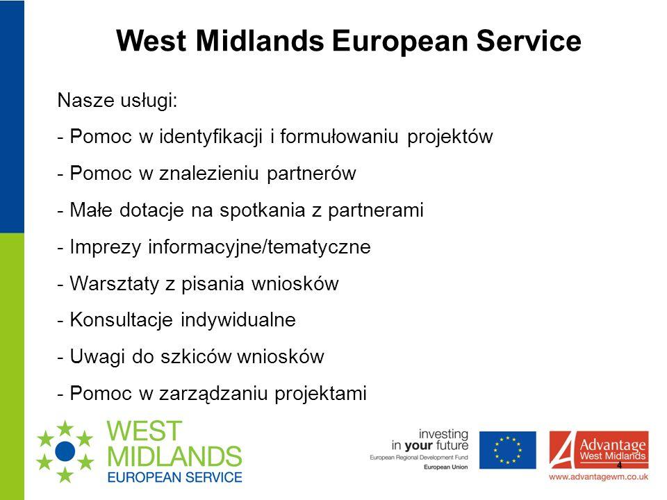West Midlands European Service 4 Nasze usługi: - Pomoc w identyfikacji i formułowaniu projektów - Pomoc w znalezieniu partnerów - Małe dotacje na spotkania z partnerami - Imprezy informacyjne/tematyczne - Warsztaty z pisania wniosków - Konsultacje indywidualne - Uwagi do szkiców wniosków - Pomoc w zarządzaniu projektami