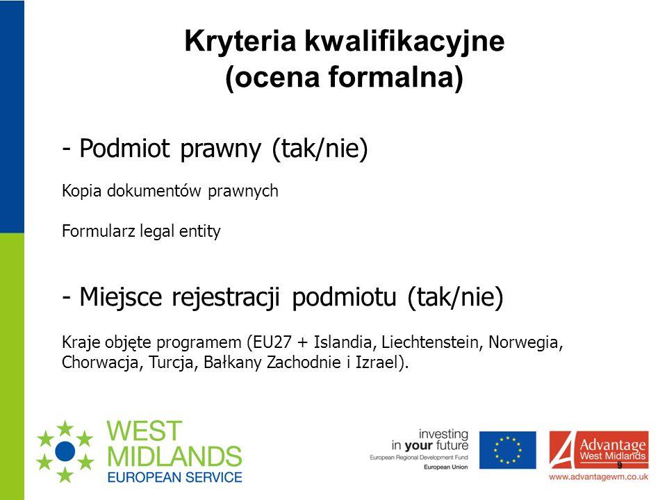 Kryteria kwalifikacyjne (ocena formalna) 9 - Podmiot prawny (tak/nie) Kopia dokumentów prawnych Formularz legal entity - Miejsce rejestracji podmiotu (tak/nie) Kraje objęte programem (EU27 + Islandia, Liechtenstein, Norwegia, Chorwacja, Turcja, Bałkany Zachodnie i Izrael).