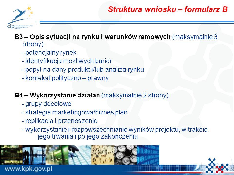 Struktura wniosku – formularz B B3 – Opis sytuacji na rynku i warunków ramowych (maksymalnie 3 strony) - potencjalny rynek - identyfikacja możliwych barier - popyt na dany produkt i/lub analiza rynku - kontekst polityczno – prawny B4 – Wykorzystanie działań (maksymalnie 2 strony) - grupy docelowe - strategia marketingowa/biznes plan - replikacja i przenoszenie - wykorzystanie i rozpowszechnianie wyników projektu, w trakcie jego trwania i po jego zakończeniu