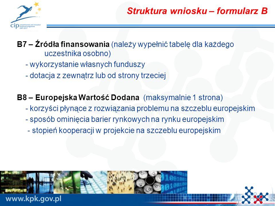 Struktura wniosku – formularz B B7 – Źródła finansowania (należy wypełnić tabelę dla każdego uczestnika osobno) - wykorzystanie własnych funduszy - dotacja z zewnątrz lub od strony trzeciej B8 – Europejska Wartość Dodana (maksymalnie 1 strona) - korzyści płynące z rozwiązania problemu na szczeblu europejskim - sposób ominięcia barier rynkowych na rynku europejskim - stopień kooperacji w projekcie na szczeblu europejskim