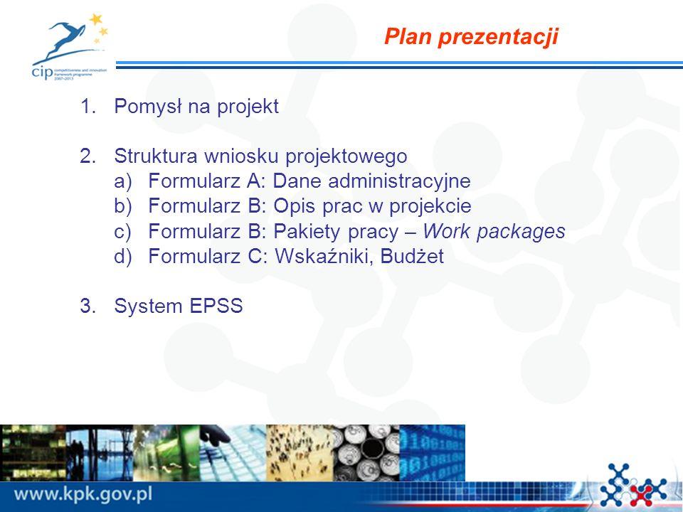 Plan prezentacji 1.Pomysł na projekt 2.Struktura wniosku projektowego a)Formularz A: Dane administracyjne b)Formularz B: Opis prac w projekcie c)Formularz B: Pakiety pracy – Work packages d)Formularz C: Wskaźniki, Budżet 3.System EPSS