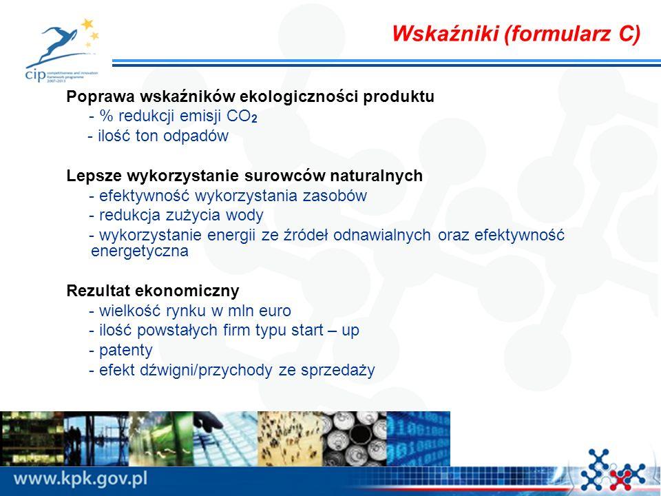 Wskaźniki (formularz C) Poprawa wskaźników ekologiczności produktu - % redukcji emisji CO 2 - ilość ton odpadów Lepsze wykorzystanie surowców naturalnych - efektywność wykorzystania zasobów - redukcja zużycia wody - wykorzystanie energii ze źródeł odnawialnych oraz efektywność energetyczna Rezultat ekonomiczny - wielkość rynku w mln euro - ilość powstałych firm typu start – up - patenty - efekt dźwigni/przychody ze sprzedaży