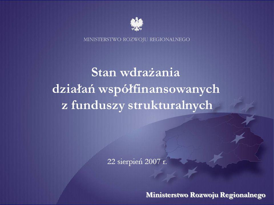 Stan wdrażania działań współfinansowanych z funduszy strukturalnych Ministerstwo Rozwoju Regionalnego 22 sierpień 2007 r.