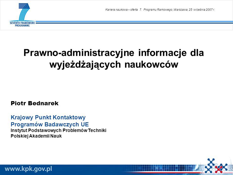 Prawno-administracyjne informacje dla wyjeżdżających naukowców Piotr Bednarek Krajowy Punkt Kontaktowy Programów Badawczych UE Instytut Podstawowych P