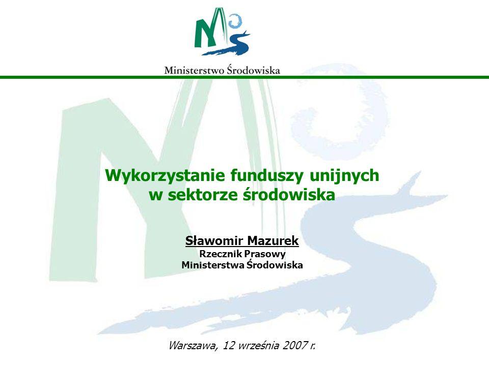 Wykorzystanie funduszy unijnych w sektorze środowiska Sławomir Mazurek Rzecznik Prasowy Ministerstwa Środowiska Warszawa, 12 września 2007 r.