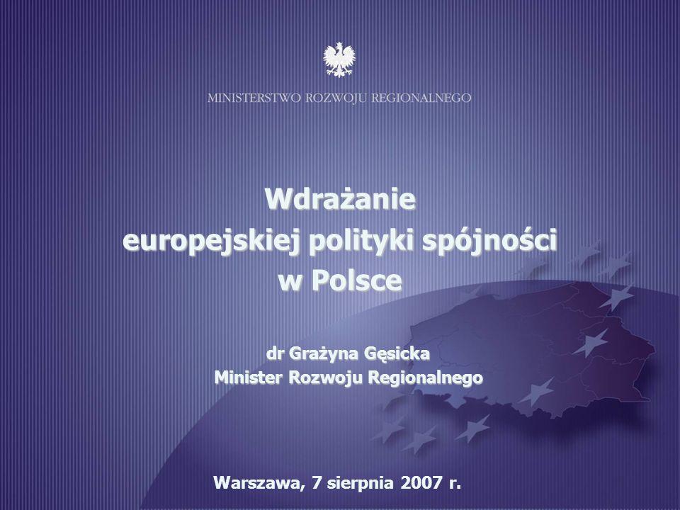 1 Warszawa, 7 sierpnia 2007 r. Wdrażanie europejskiej polityki spójności w Polsce dr Grażyna Gęsicka Minister Rozwoju Regionalnego