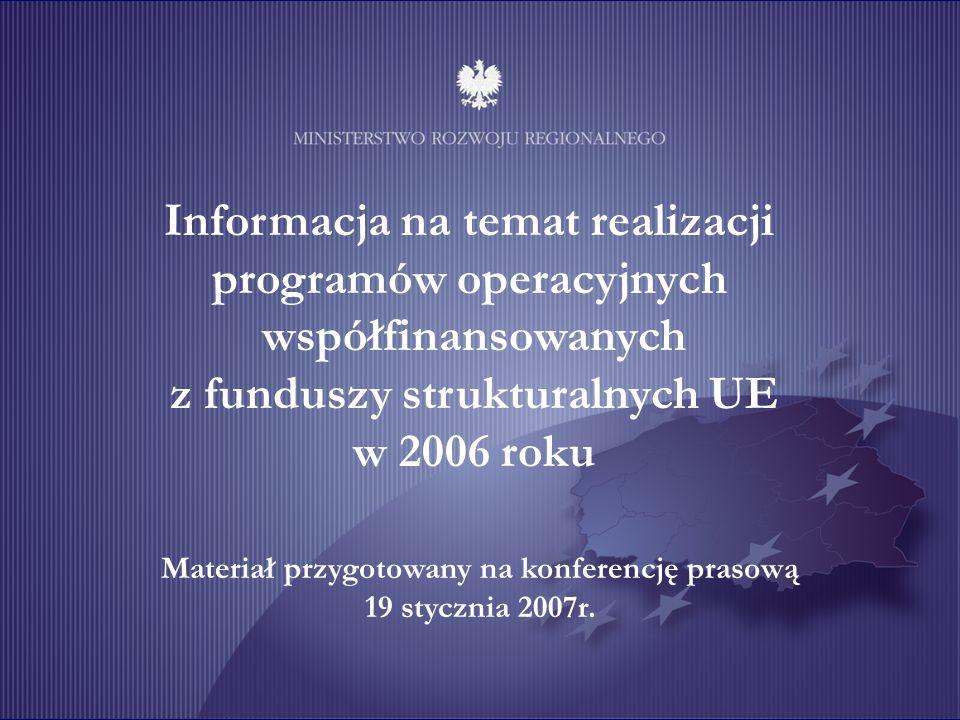 Informacja na temat realizacji programów operacyjnych współfinansowanych z funduszy strukturalnych UE w 2006 roku Materiał przygotowany na konferencję prasową 19 stycznia 2007r.