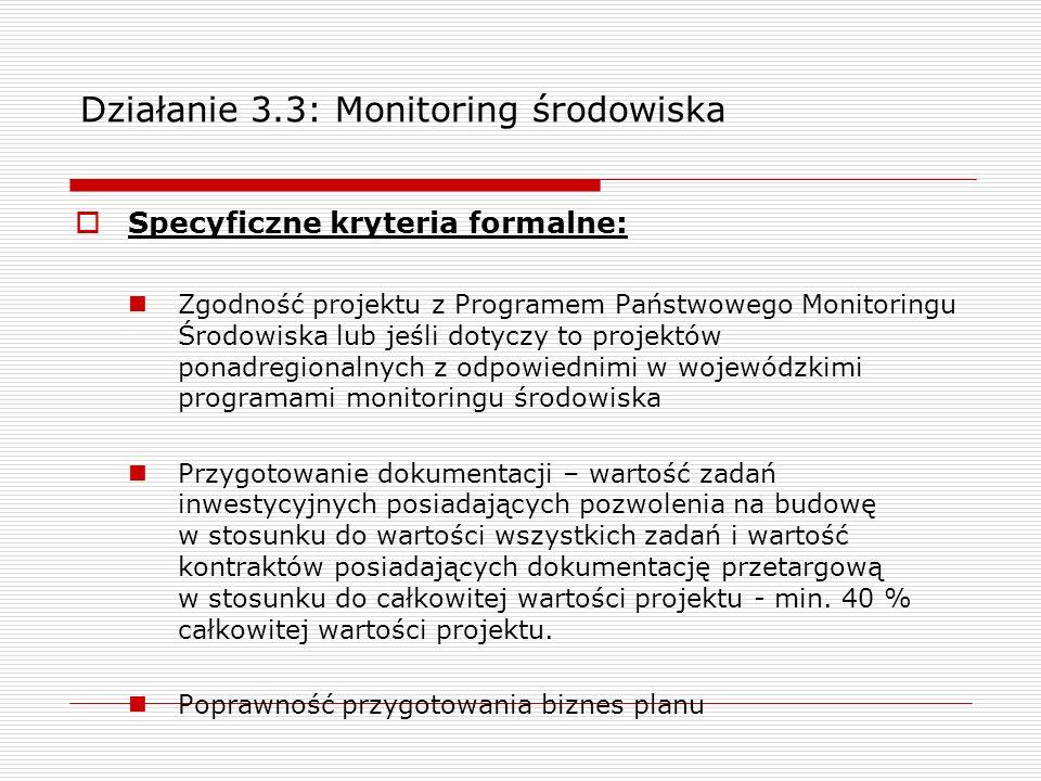 Działanie 3.3: Monitoring środowiska Specyficzne kryteria formalne: Zgodność projektu z Programem Państwowego Monitoringu Środowiska lub jeśli dotyczy