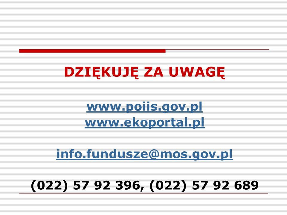 DZIĘKUJĘ ZA UWAGĘ www.poiis.gov.pl www.ekoportal.pl info.fundusze@mos.gov.pl (022) 57 92 396, (022) 57 92 689