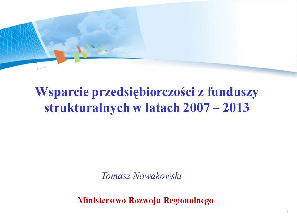 1 Wsparcie przedsiębiorczości z funduszy strukturalnych w latach 2007 – 2013 Tomasz Nowakowski Ministerstwo Rozwoju Regionalnego