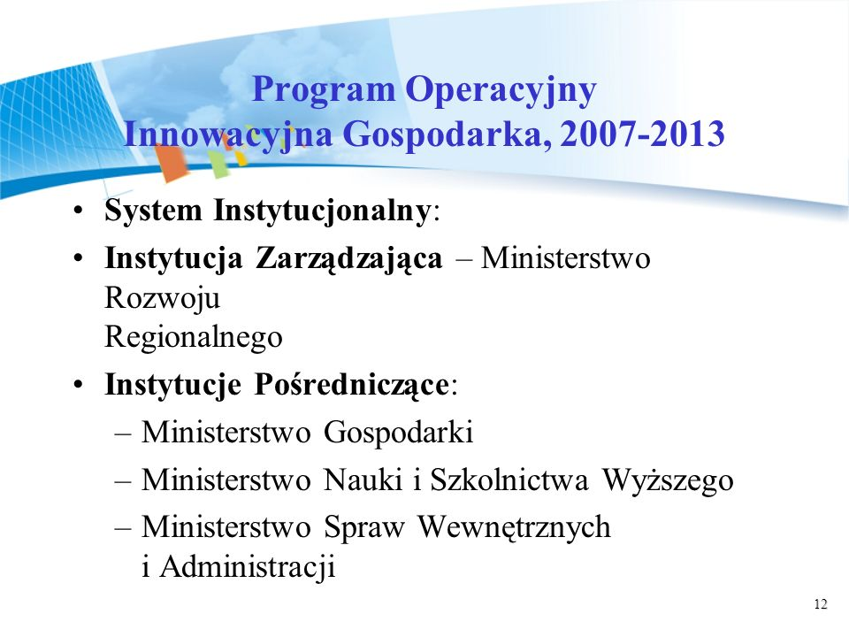 12 Program Operacyjny Innowacyjna Gospodarka, 2007-2013 System Instytucjonalny: Instytucja Zarządzająca – Ministerstwo Rozwoju Regionalnego Instytucje