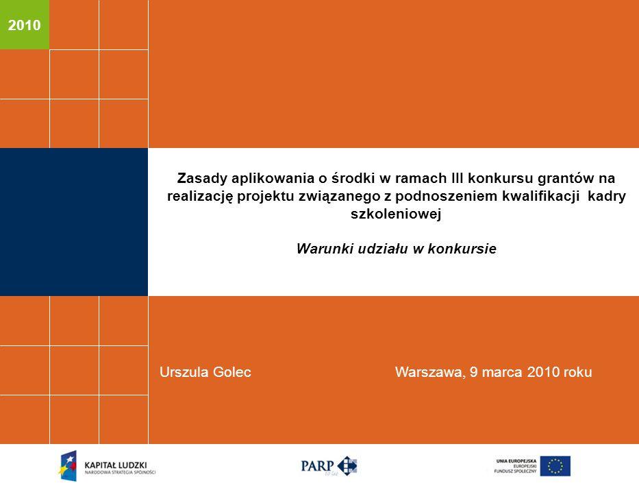2010 Urszula GolecWarszawa, 9 marca 2010 roku Zasady aplikowania o środki w ramach III konkursu grantów na realizację projektu związanego z podnoszeniem kwalifikacji kadry szkoleniowej Warunki udziału w konkursie