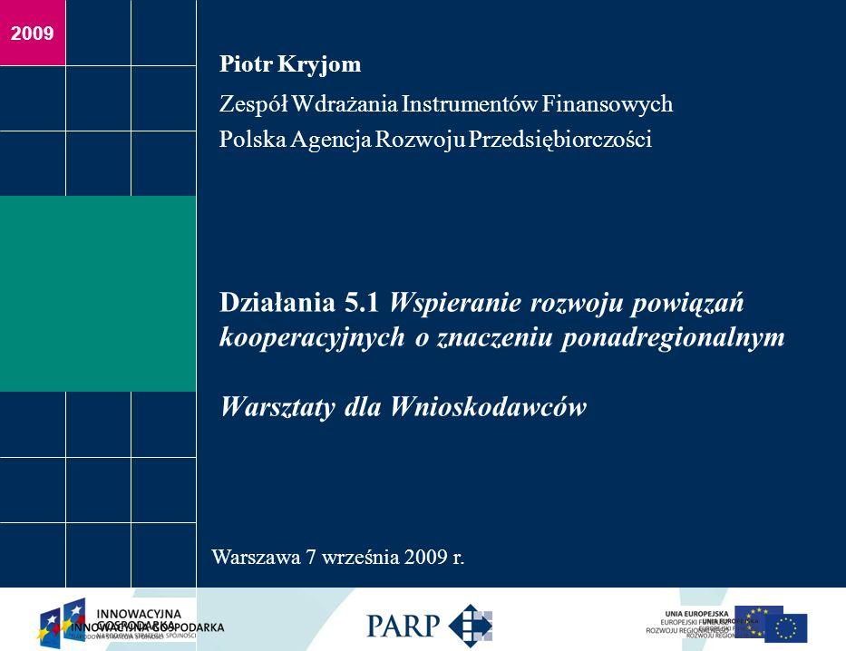2009 Działania 5.1 Wspieranie rozwoju powiązań kooperacyjnych o znaczeniu ponadregionalnym Warsztaty dla Wnioskodawców Piotr Kryjom Zespół Wdrażania Instrumentów Finansowych Polska Agencja Rozwoju Przedsiębiorczości Warszawa 7 września 2009 r.
