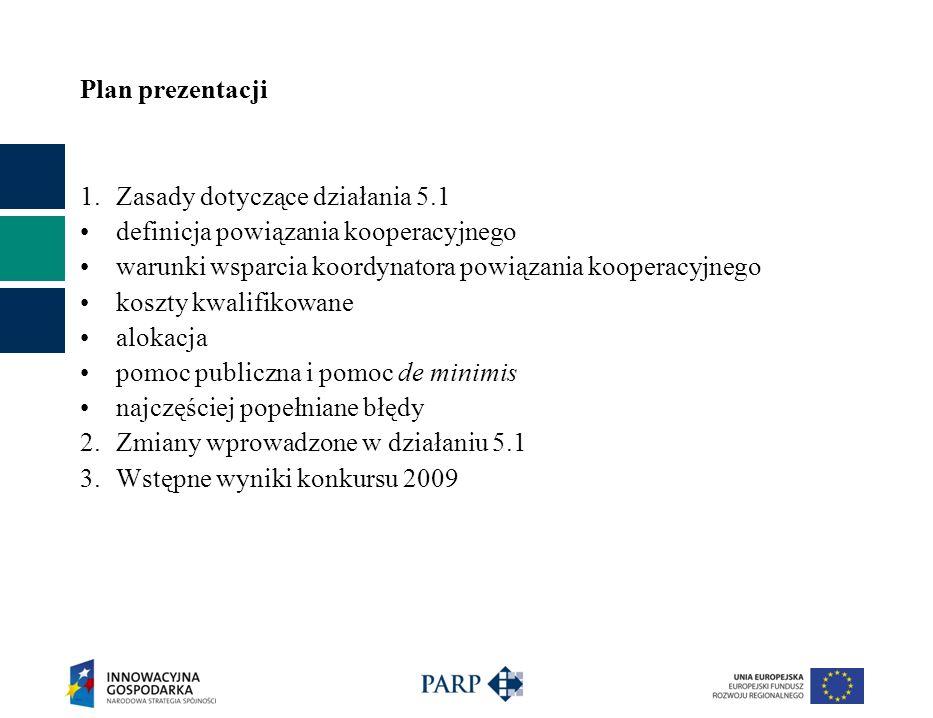 Plan prezentacji 1.Zasady dotyczące działania 5.1 definicja powiązania kooperacyjnego warunki wsparcia koordynatora powiązania kooperacyjnego koszty kwalifikowane alokacja pomoc publiczna i pomoc de minimis najczęściej popełniane błędy 2.Zmiany wprowadzone w działaniu 5.1 3.Wstępne wyniki konkursu 2009