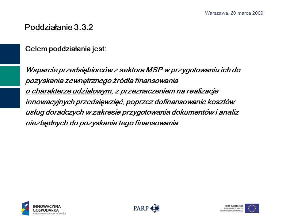 Warszawa, 2 0 marca 2009 Poddziałanie 3.3.2 – Rodzaje projektów Wsparcie na zakup usług doradczych w zakresie przygotowania dokumentacji i analiz niezbędnych do pozyskania zewnętrznych źródeł finansowania o charakterze udziałowym w celu wprowadzenia zmian organizacyjnych, produktowych lub technologicznych o charakterze innowacyjnym w działalności tego przedsiębiorcy.