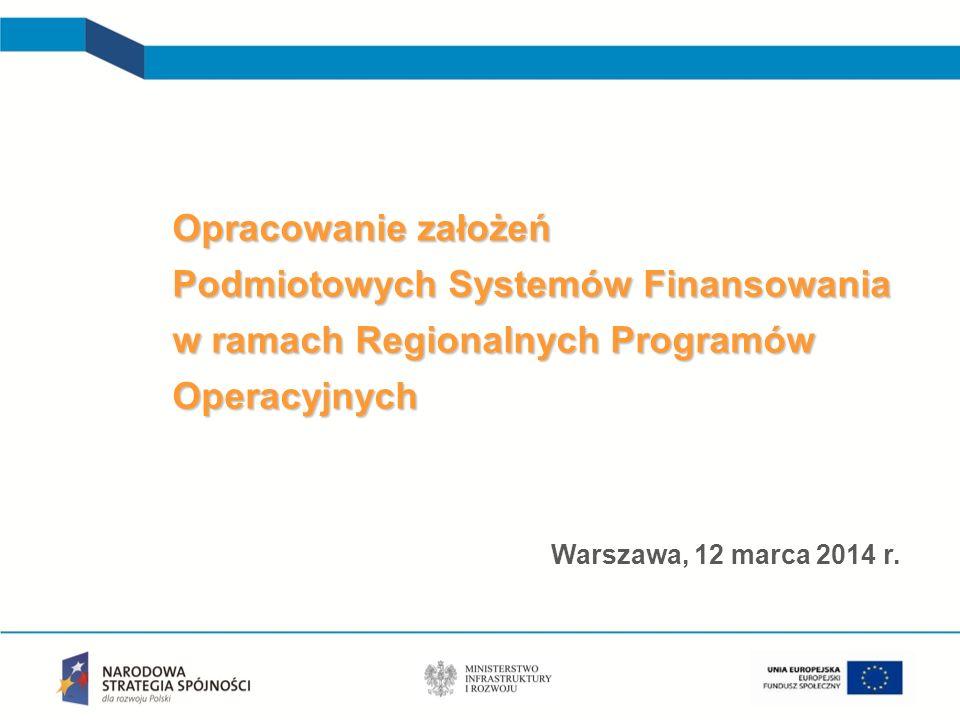 Opracowanie założeń Podmiotowych Systemów Finansowania w ramach Regionalnych Programów Operacyjnych Warszawa, 12 marca 2014 r.