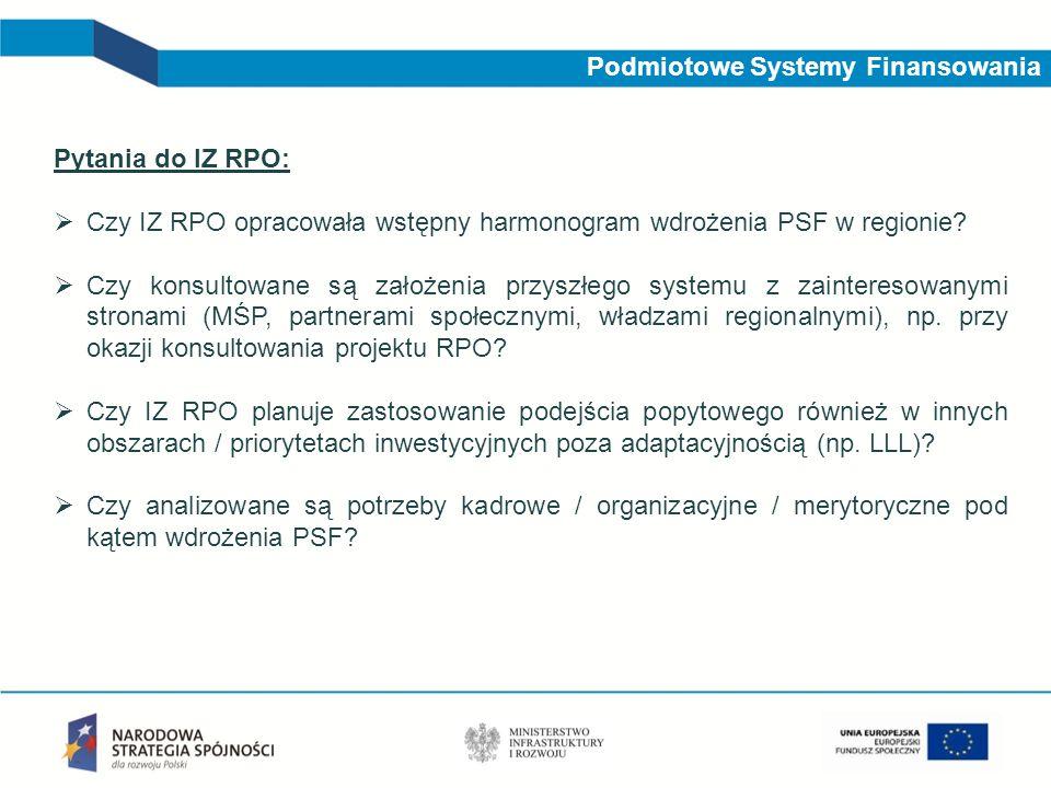 Podmiotowe Systemy Finansowania Pytania do IZ RPO: Czy IZ RPO opracowała wstępny harmonogram wdrożenia PSF w regionie? Czy konsultowane są założenia p