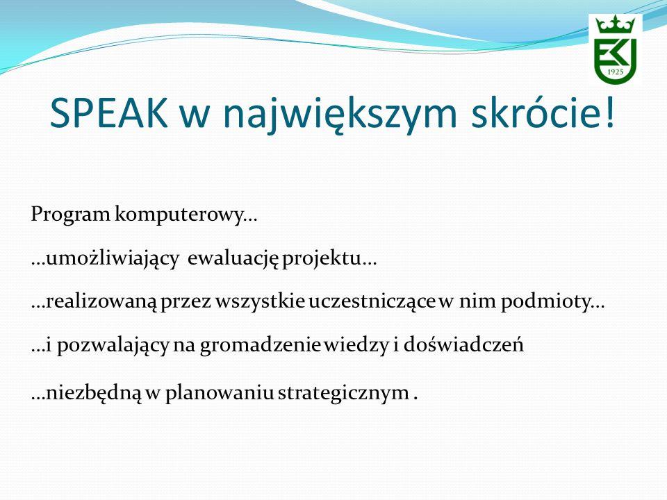 SPEAK w największym skrócie! Program komputerowy… …umożliwiający ewaluację projektu… …realizowaną przez wszystkie uczestniczące w nim podmioty… …i poz