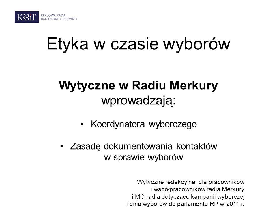 Etyka w czasie wyborów Wytyczne w Radiu Merkury wprowadzają: Koordynatora wyborczego Zasadę dokumentowania kontaktów w sprawie wyborów Wytyczne redakc