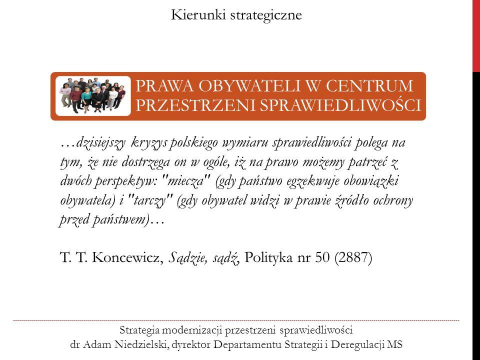 Kierunki strategiczne Strategia modernizacji przestrzeni sprawiedliwości dr Adam Niedzielski, dyrektor Departamentu Strategii i Deregulacji MS PRAWA OBYWATELI W CENTRUM PRZESTRZENI SPRAWIEDLIWOŚCI …dzisiejszy kryzys polskiego wymiaru sprawiedliwości polega na tym, że nie dostrzega on w ogóle, iż na prawo możemy patrzeć z dwóch perspektyw: miecza (gdy państwo egzekwuje obowiązki obywatela) i tarczy (gdy obywatel widzi w prawie źródło ochrony przed państwem)… T.