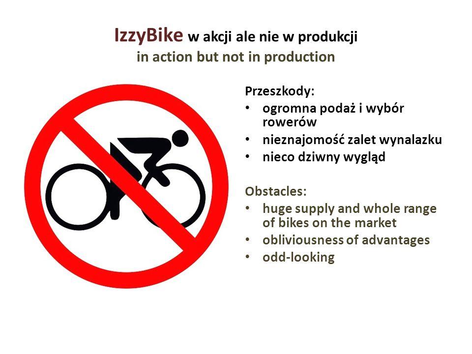IzzyBike w akcji ale nie w produkcji in action but not in production Przeszkody: ogromna podaż i wybór rowerów nieznajomość zalet wynalazku nieco dziw