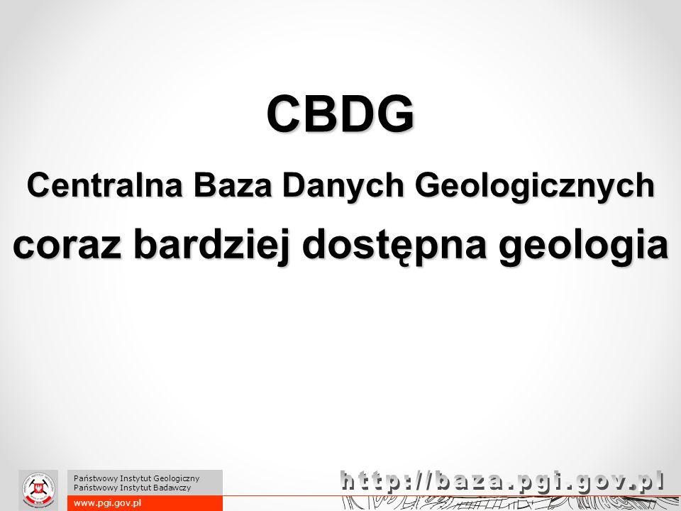 coraz bardziej dostępna geologia CBDG Centralna Baza Danych Geologicznych www.pgi.gov.pl Państwowy Instytut Geologiczny Państwowy Instytut Badawczy