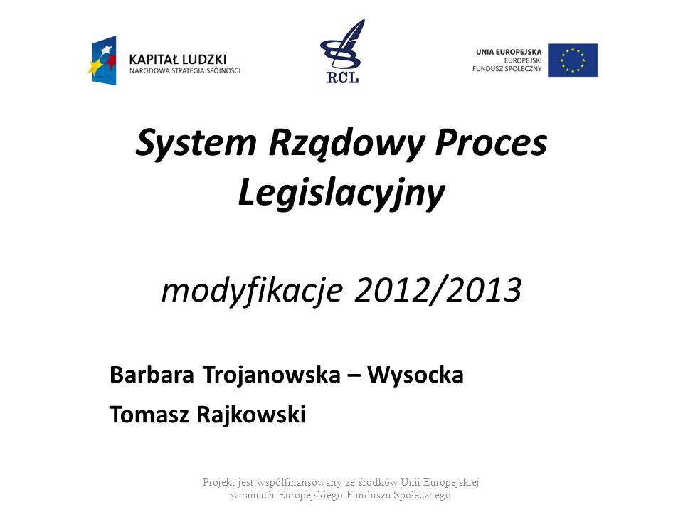System Rządowy Proces Legislacyjny modyfikacje 2012/2013 Barbara Trojanowska – Wysocka Tomasz Rajkowski Projekt jest współfinansowany ze środków Unii Europejskiej w ramach Europejskiego Funduszu Społecznego