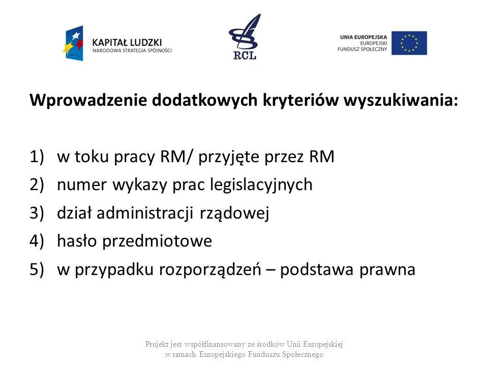 Wprowadzenie dodatkowych kryteriów wyszukiwania: 1)w toku pracy RM/ przyjęte przez RM 2)numer wykazy prac legislacyjnych 3)dział administracji rządowej 4)hasło przedmiotowe 5)w przypadku rozporządzeń – podstawa prawna Projekt jest współfinansowany ze środków Unii Europejskiej w ramach Europejskiego Funduszu Społecznego