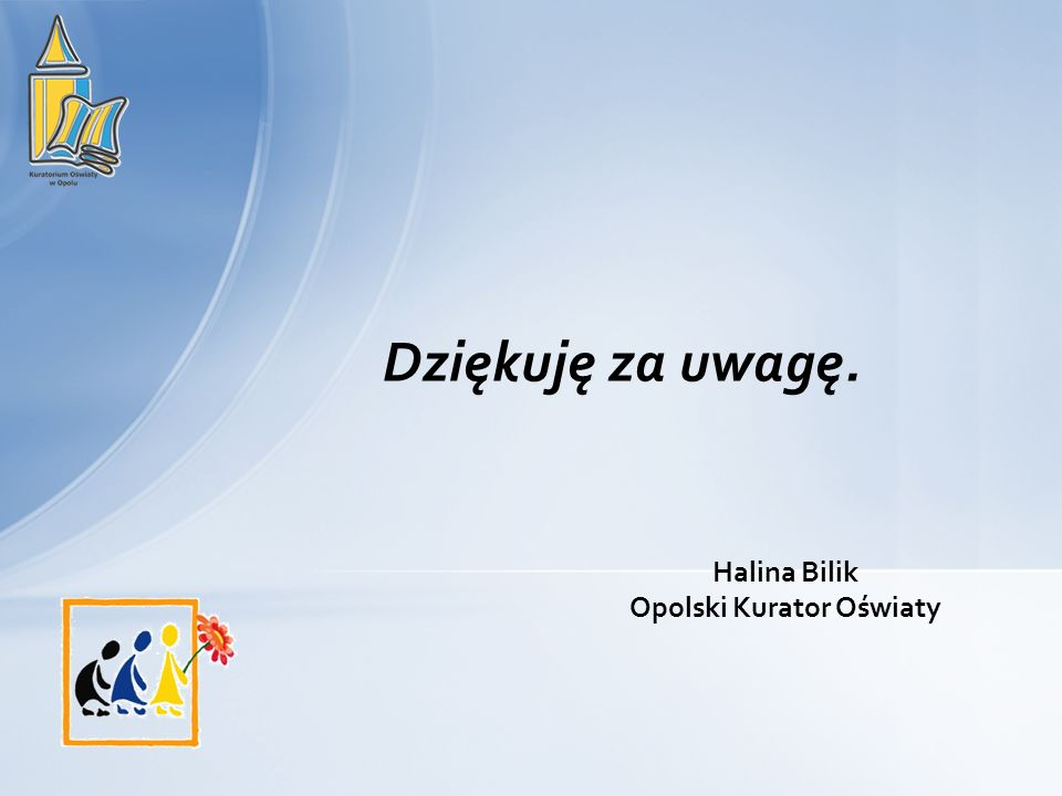 Dziękuję za uwagę. Halina Bilik Opolski Kurator Oświaty