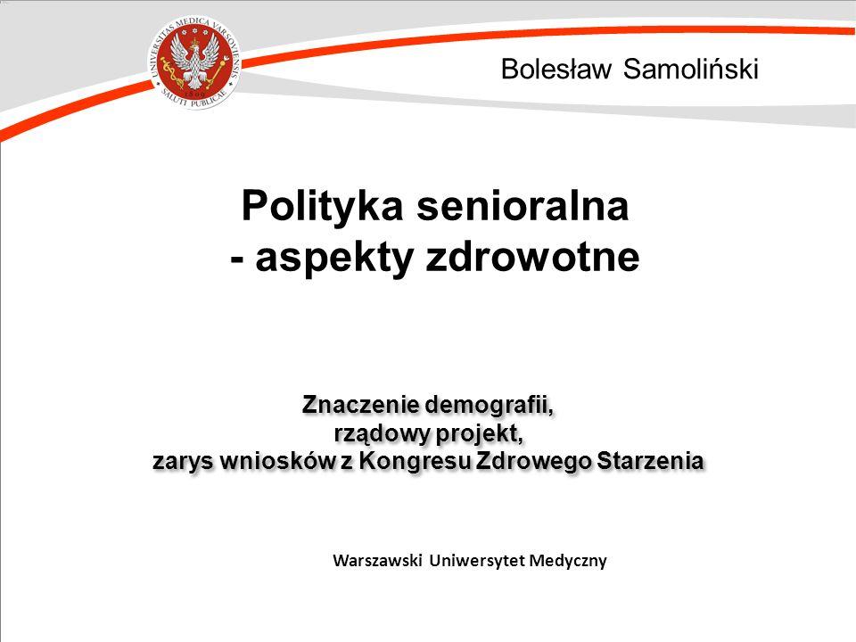Bolesław Samoliński Znaczenie demografii, rządowy projekt, zarys wniosków z Kongresu Zdrowego Starzenia Znaczenie demografii, rządowy projekt, zarys w