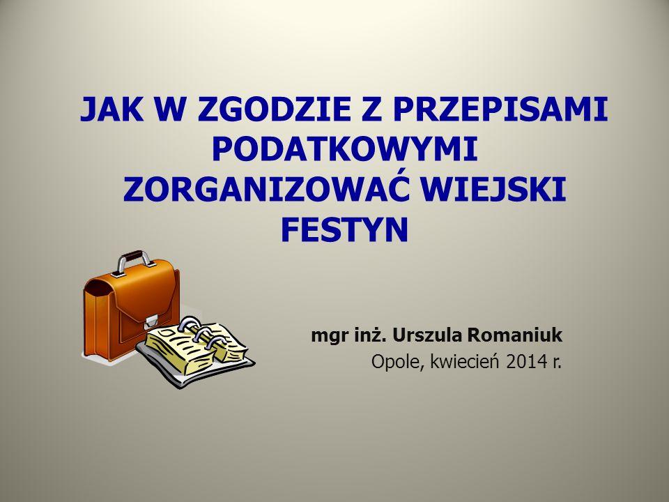 JAK W ZGODZIE Z PRZEPISAMI PODATKOWYMI ZORGANIZOWAĆ WIEJSKI FESTYN mgr inż. Urszula Romaniuk Opole, kwiecień 2014 r.