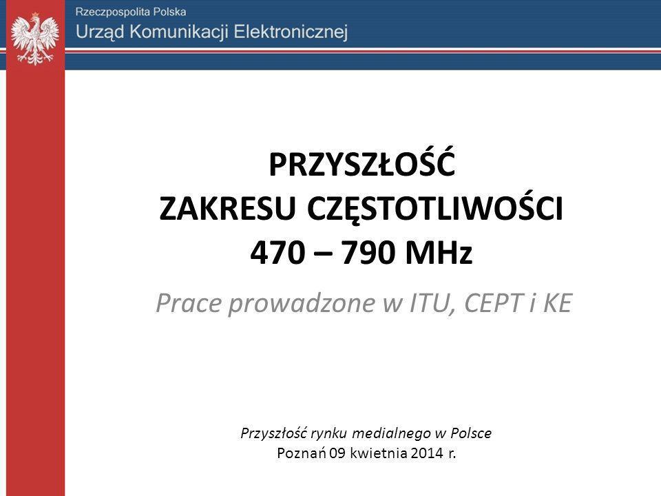 PRZYSZŁOŚĆ ZAKRESU CZĘSTOTLIWOŚCI 470 – 790 MHz Prace prowadzone w ITU, CEPT i KE Przyszłość rynku medialnego w Polsce Poznań 09 kwietnia 2014 r.