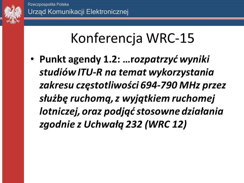 Konferencja WRC-15 Punkt agendy 1.2: …rozpatrzyć wyniki studiów ITU-R na temat wykorzystania zakresu częstotliwości 694-790 MHz przez służbę ruchomą,