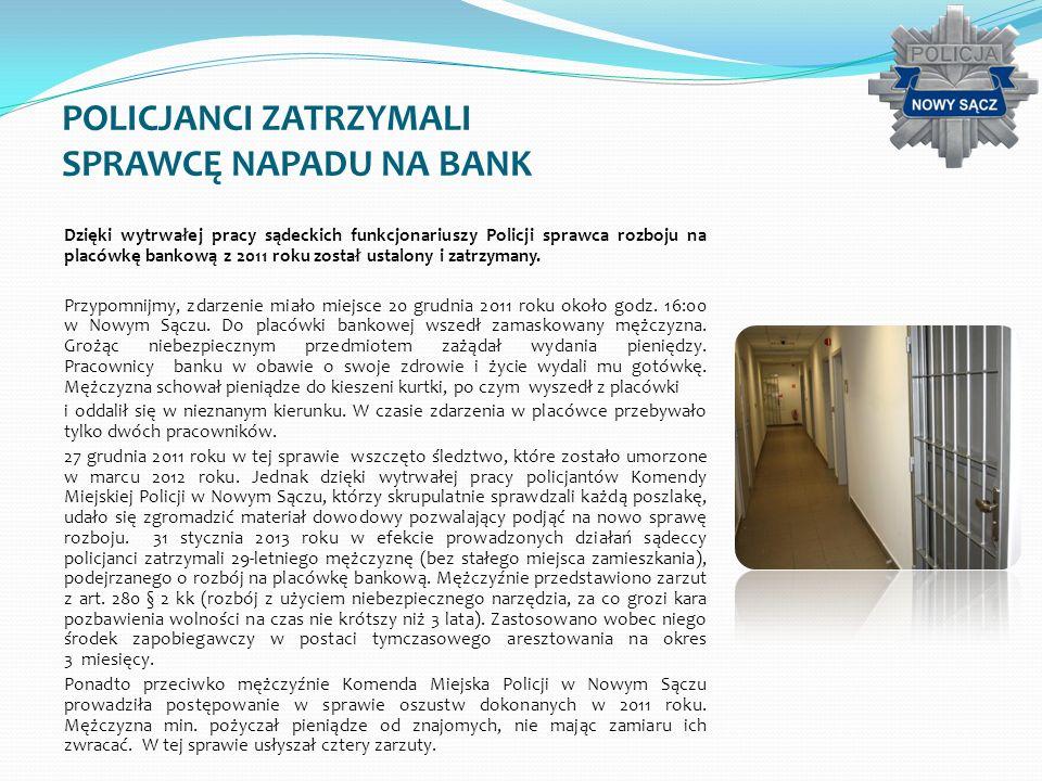 POLICJANCI ZATRZYMALI SPRAWCĘ NAPADU NA BANK Dzięki wytrwałej pracy sądeckich funkcjonariuszy Policji sprawca rozboju na placówkę bankową z 2011 roku