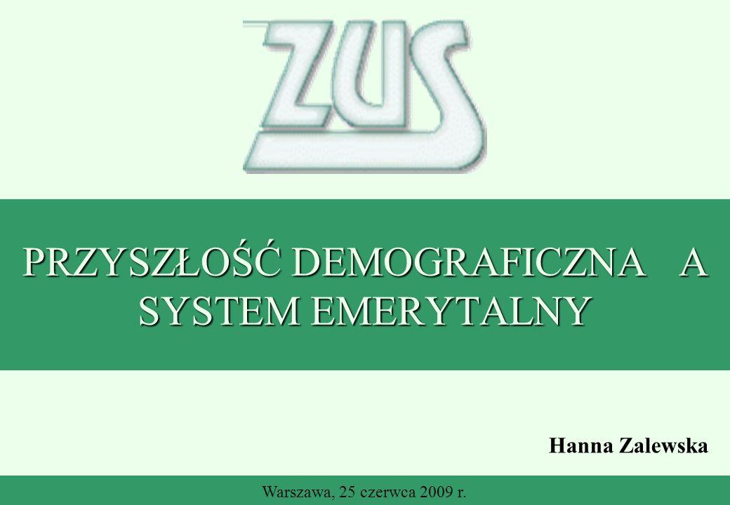 ZUS PRZYSZŁOŚĆ DEMOGRAFICZNA A SYSTEM EMERYTALNY Warszawa, 25 czerwca 2009 r. Hanna Zalewska