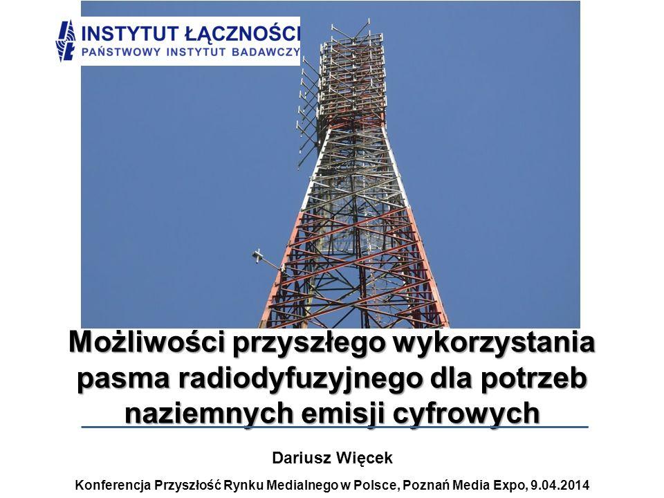 Dariusz Więcek Konferencja Przyszłość Rynku Medialnego w Polsce, Poznań Media Expo, 9.04.2014 Możliwości przyszłego wykorzystania pasma radiodyfuzyjne