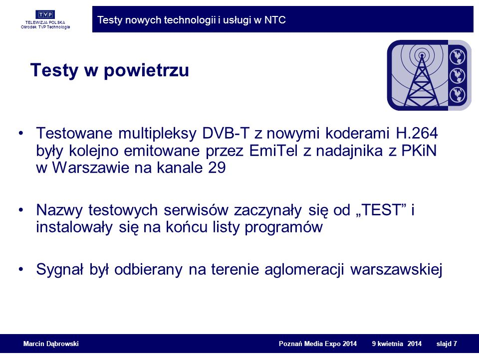 TELEWIZJA POLSKA Ośrodek TVP Technologie Testy nowych technologii i usługi w NTC Marcin Dąbrowski Poznań Media Expo 2014 9 kwietnia 2014 slajd 18 Tryb 2k Liczba nośnych: 1705 T U = 224 μs odstęp między nośnymi 1/ T U = 1116 Hz Tryb 8k Liczba nośnych: 6817 T U = 896 μs odstęp między nośnymi 1/ T U = 4464 Hz Źródło: ETSI EN 300 744 W DVB-T bardzo prosta sygnalizacja parametrów emisji: W czasie symbolu OFDM symbol, każda podnośna TPS transmituje ten sam bit 68 OFDM symboli stanowi ramkę (68 bitów TPS) Sygnalizacja Podsumowanie DVB-T