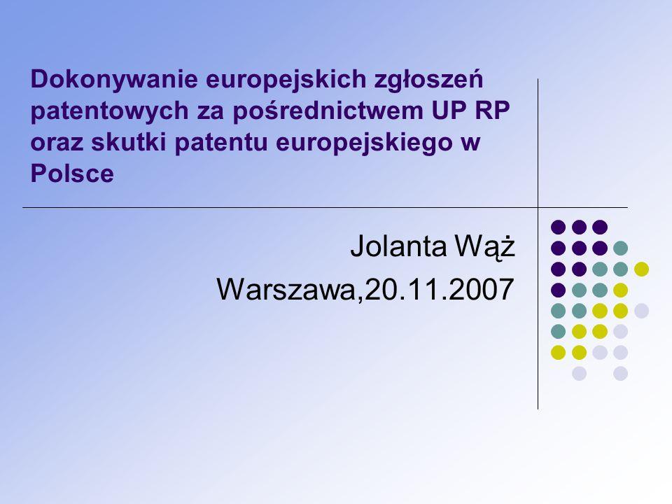 Dokonywanie europejskich zgłoszeń patentowych za pośrednictwem UP RP oraz skutki patentu europejskiego w Polsce Jolanta Wąż Warszawa,20.11.2007